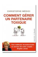 Comment gérer un partenaire toxique : une méthode simple, originale et efficace pour gérer un partenaire toxique, par Christophe Médici.